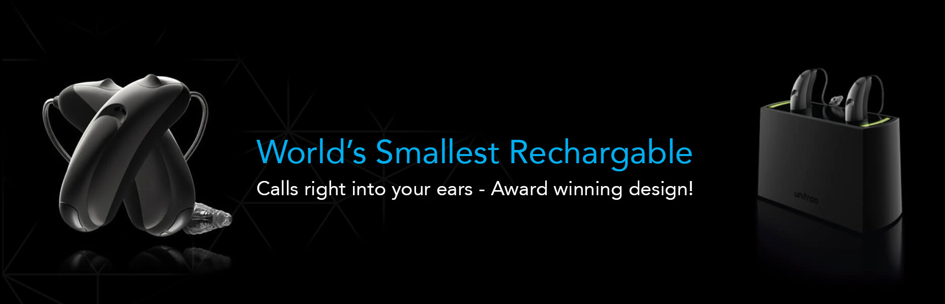 An enlarged image of a pair of the Unitron Moxi All R hearing aid stands upright on the left and another pair of the device on the charging base sits on the right side of a black surface with a text in the middle that says World's Smallest Rechargeable Call right into your ears - Award winning design!