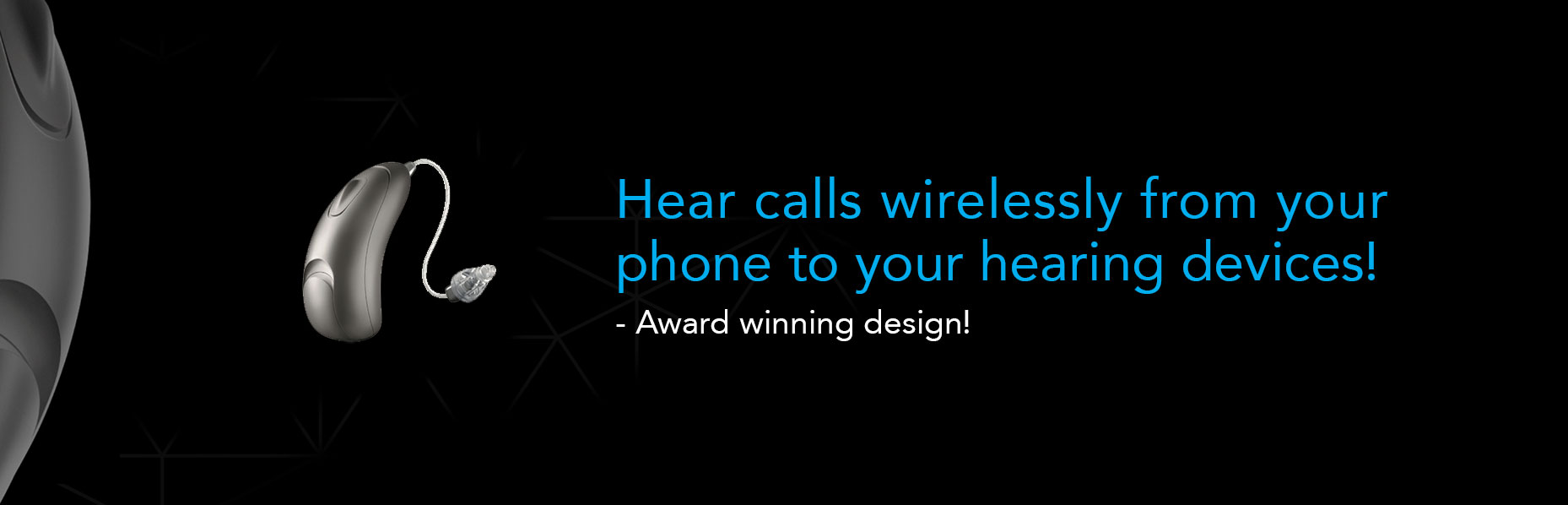 A single Moxi All hearing aid from Unitron sits on the left side of a black surface with a text that runs from the middle to the right side of the banner which says Hear calls wirelessly from your phone to your hearing devices!